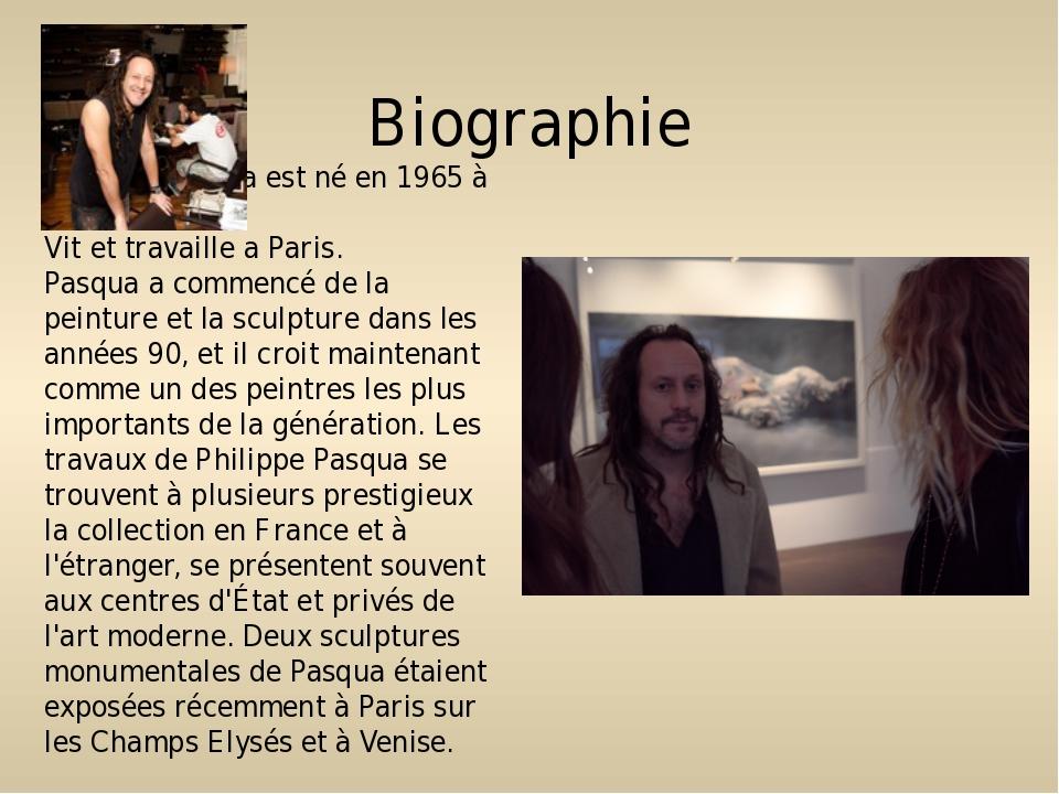 Biographie Philippe Pasqua est né en 1965 à Grasse. Vit et travaille a Paris....