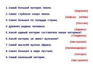1.Самый большой материк Земли. (Евразия) 2.Самое глубокое озеро Земли. (Байка