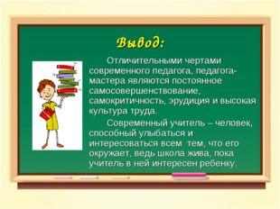 Вывод: Отличительными чертами современного педагога, педагога- мастера явля
