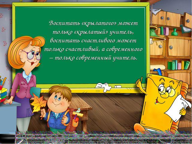Воспитать «крылатого» может только «крылатый» учитель, воспитать счастливого...