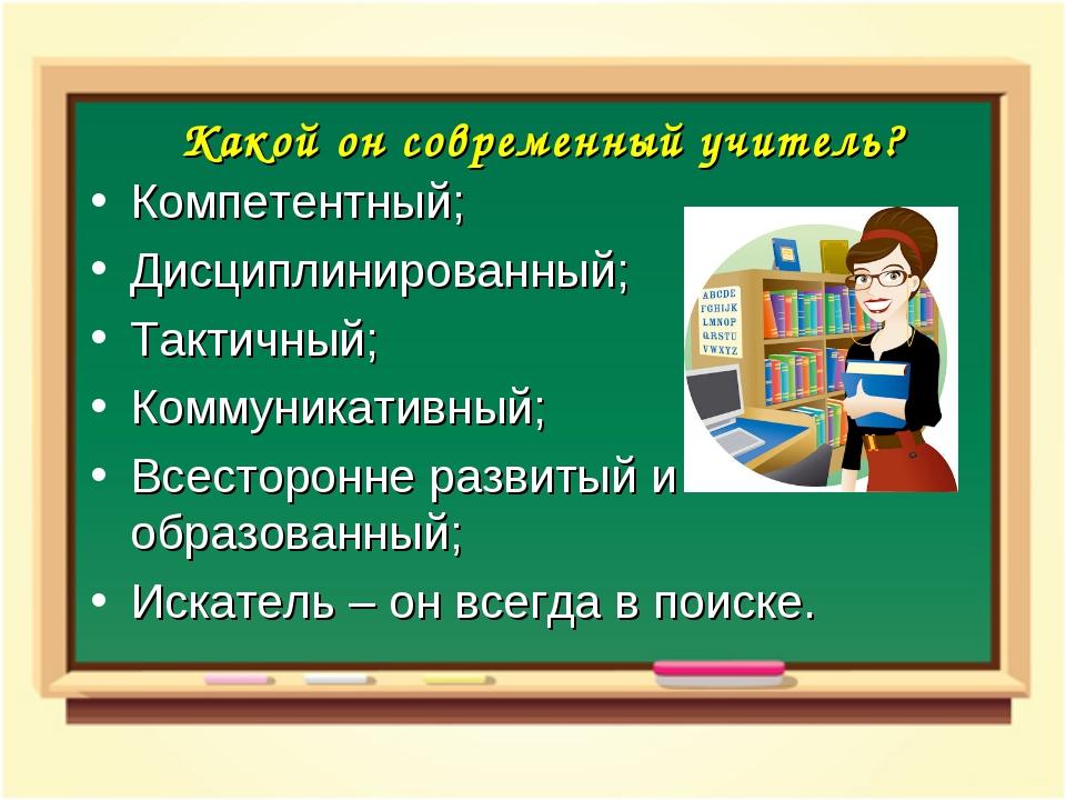 Какой он современный учитель? Компетентный; Дисциплинированный; Тактичный; Ко...