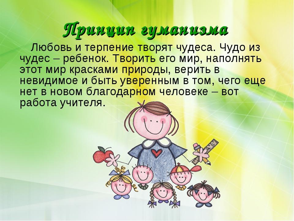 Принцип гуманизма Любовь и терпение творят чудеса. Чудо из чудес – ребенок. Т...