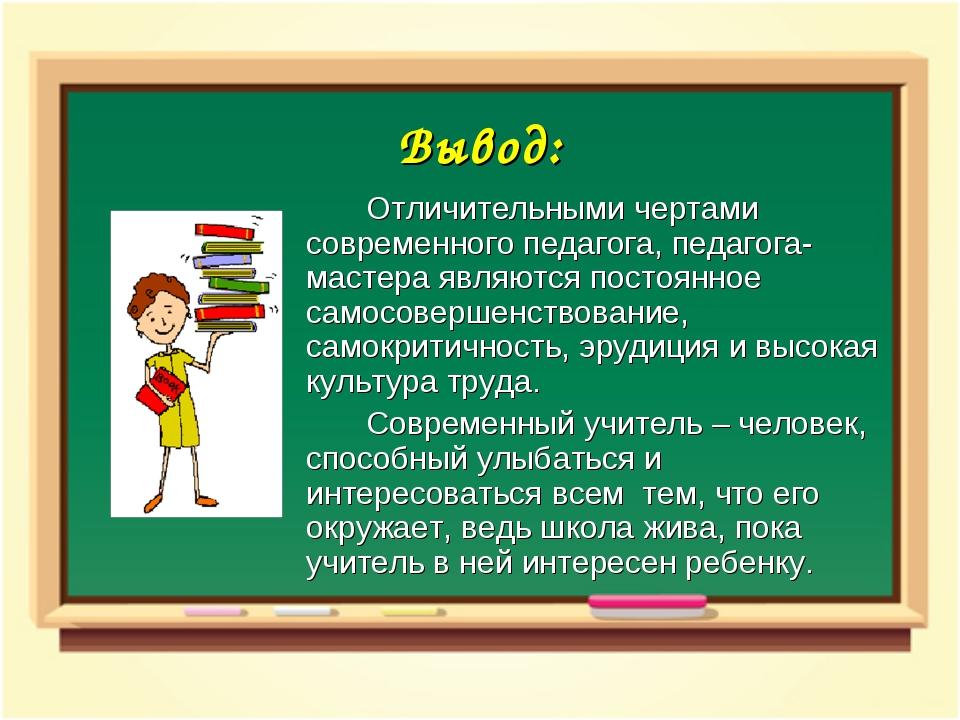 Вывод: Отличительными чертами современного педагога, педагога- мастера явля...