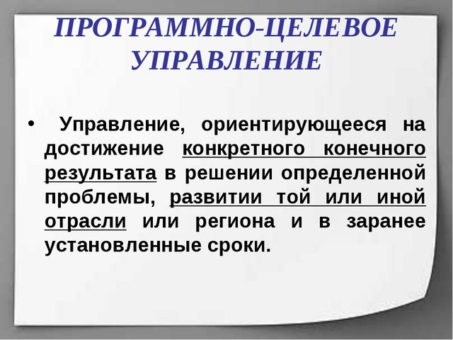 ПРОГРАММНО-ЦЕЛЕВОЕ УПРАВЛЕНИЕ Управление, ориентирующееся на достижение конкр...