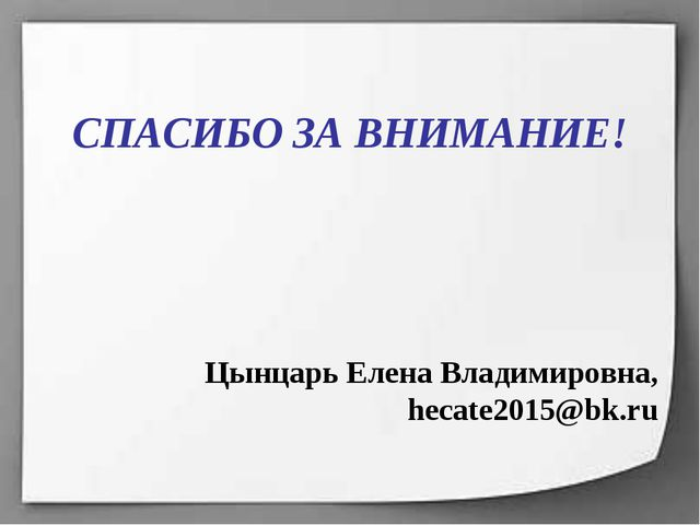 СПАСИБО ЗА ВНИМАНИЕ! Цынцарь Елена Владимировна, hecate2015@bk.ru