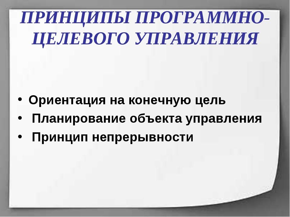 ПРИНЦИПЫ ПРОГРАММНО-ЦЕЛЕВОГО УПРАВЛЕНИЯ Ориентация на конечную цель Планирова...