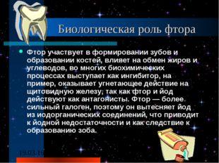 Биологическая роль фтора Фтор участвует в формировании зубов и образовании к