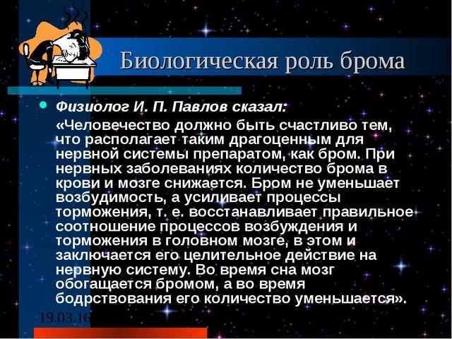 Биологическая роль брома Физиолог И. П. Павлов сказал: «Человечество должно...