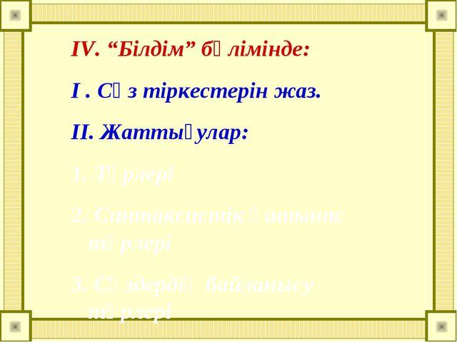 """IV. """"Білдім"""" бөлімінде: I . Сөз тіркестерін жаз. II. Жаттығулар: 1. Түрлері 2..."""