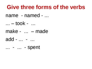Give three forms of the verbs name - named - ... ... – took - ... make - ...