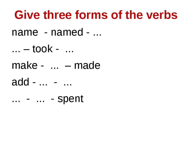 Give three forms of the verbs name - named - ... ... – took - ... make - ......
