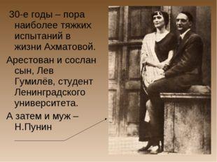 30-е годы – пора наиболее тяжких испытаний в жизни Ахматовой. Арестован и со