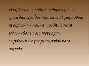 «Реквием» - главное творческое и гражданское достижение Ахматовой. «Реквием»