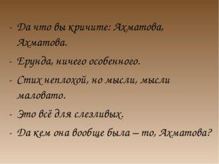Да что вы кричите: Ахматова, Ахматова. Ерунда, ничего особенного. Стих неплох