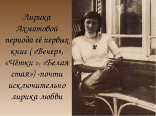 Лирика Ахматовой периода её первых книг ( «Вечер», «Чётки », «Белая стая») -п