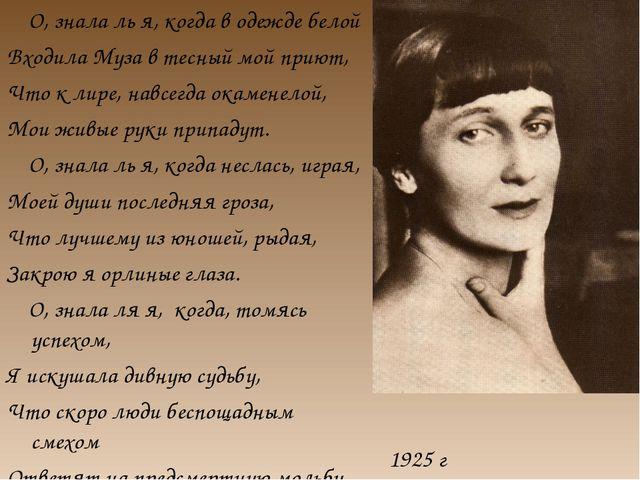 1925 г О, знала ль я, когда в одежде белой Входила Муза в тесный мой приют, Ч...