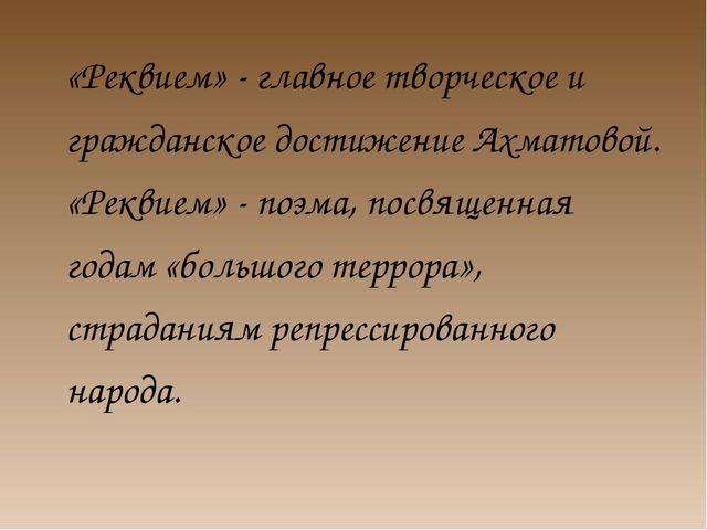 «Реквием» - главное творческое и гражданское достижение Ахматовой. «Реквием»...