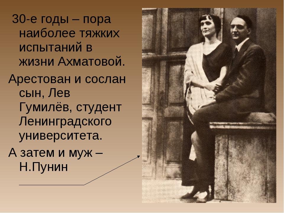 30-е годы – пора наиболее тяжких испытаний в жизни Ахматовой. Арестован и со...
