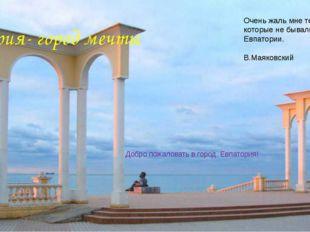 Евпатория- город мечты Добро пожаловать в город, Евпатория! Очень жаль мне те