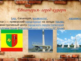 Евпатория- город курорт Евпато́рия (укр. Євпаторія, крымскотат. Kezlev, Кезл
