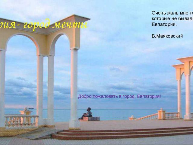 Евпатория- город мечты Добро пожаловать в город, Евпатория! Очень жаль мне те...