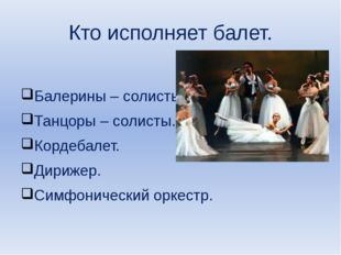Кто исполняет балет. Балерины – солисты. Танцоры – солисты. Кордебалет. Дириж
