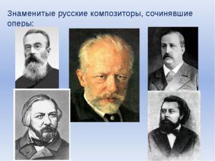 Знаменитые русские композиторы, сочинявшие оперы: