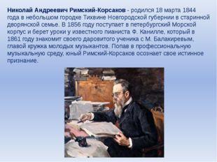 Николай Андреевич Римский-Корсаков - родился 18 марта 1844 года в небольшом г