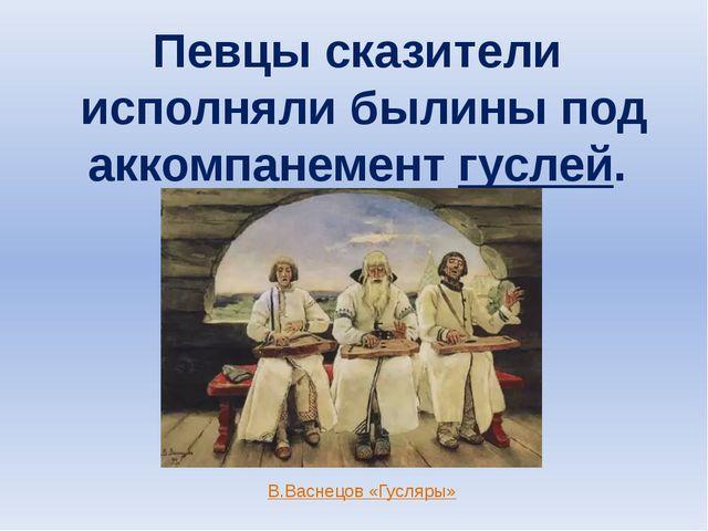 Певцы сказители исполняли былины под аккомпанемент гуслей. В.Васнецов «Гусляры»