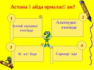 Астана қайда орналасқан? Алтай тауының етегінде Алатаудың етегінде Көктөбеде