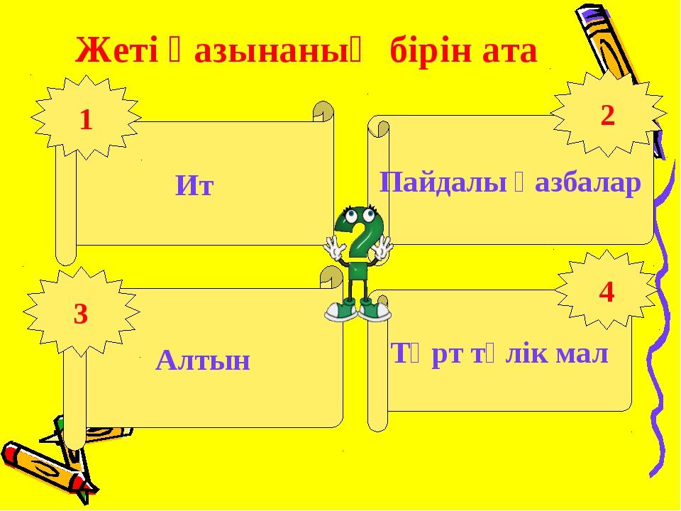 Жеті қазынаның бірін ата Ит Алтын Төрт түлік мал Пайдалы қазбалар 1 3 4 2