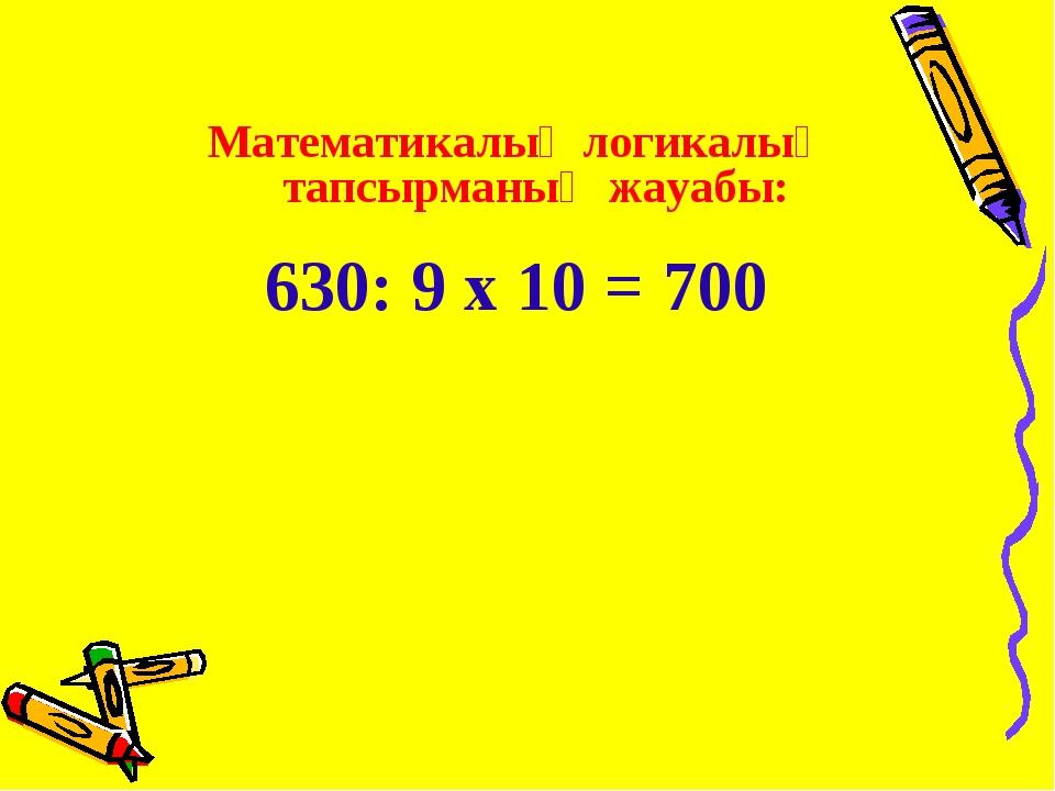Математикалық логикалық тапсырманың жауабы: 630: 9 х 10 = 700