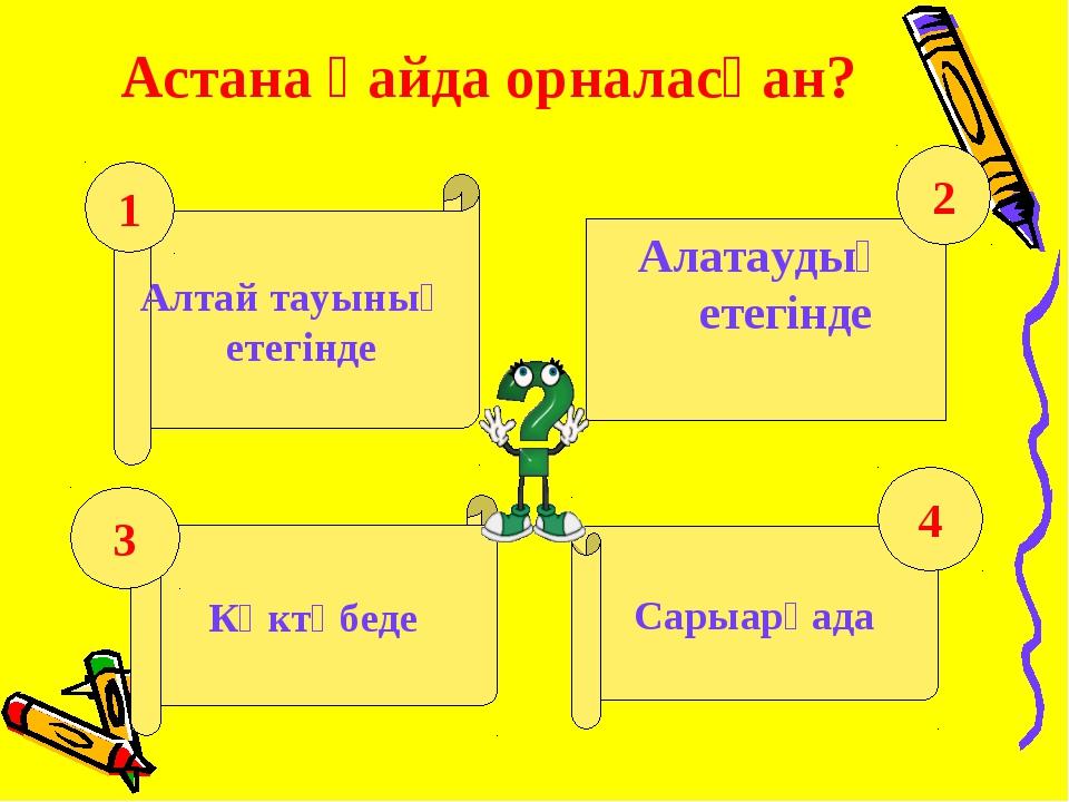 Астана қайда орналасқан? Алтай тауының етегінде Алатаудың етегінде Көктөбеде...