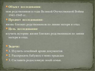 Объект исследования: мои родственники в годы Великой Отечественной Войны 1941