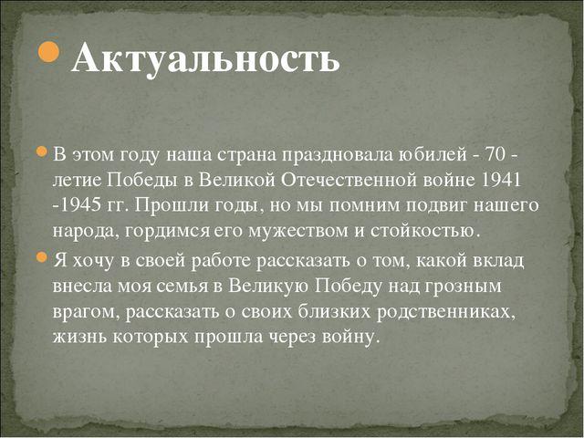 Актуальность В этом году наша страна праздновала юбилей - 70 - летие Победы в...