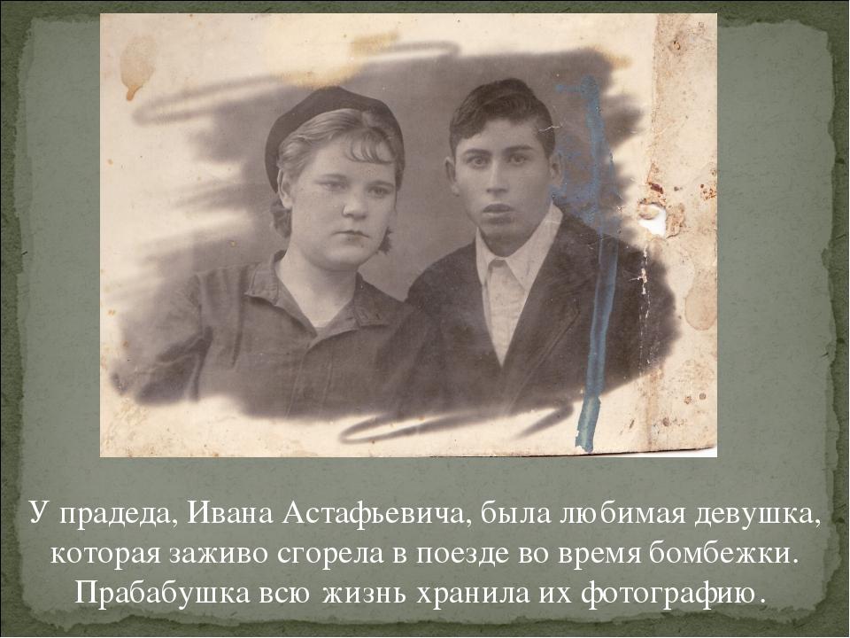 У прадеда, Ивана Астафьевича, была любимая девушка, которая заживо сгорела в...