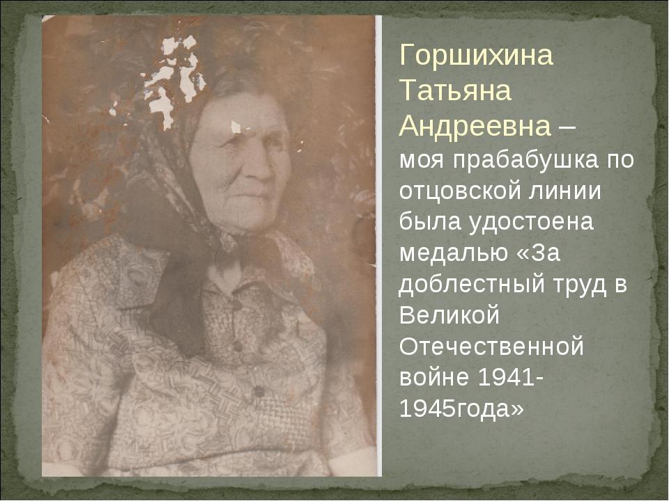 Горшихина Татьяна Андреевна – моя прабабушка по отцовской линии была удостоен...