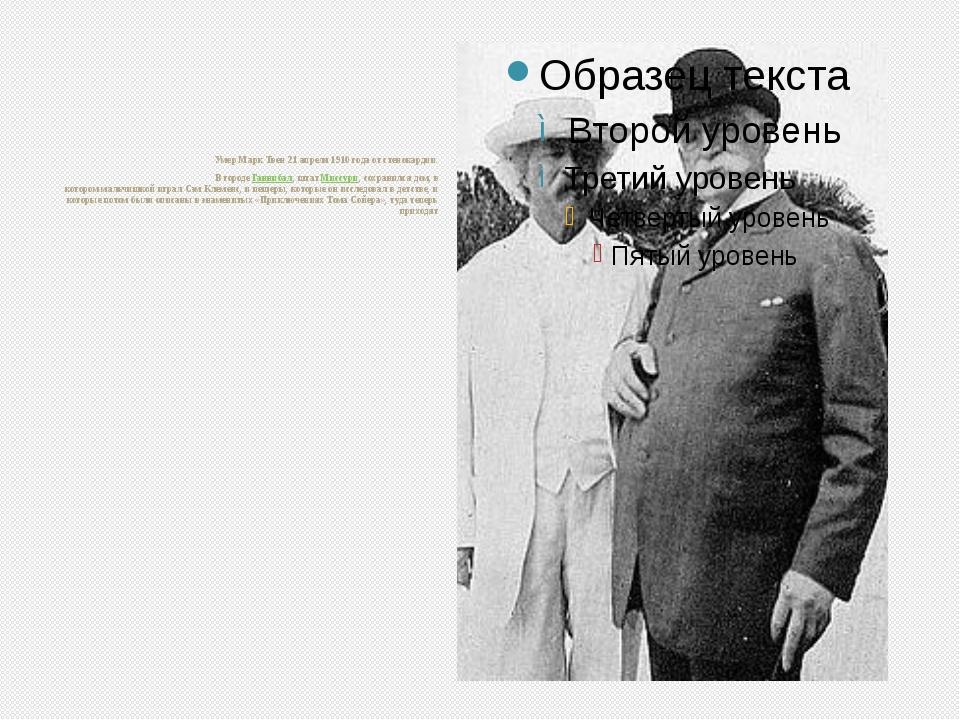 Умер Марк Твен 21 апреля 1910 года от стенокардии. В городеГаннибал, штатМ...