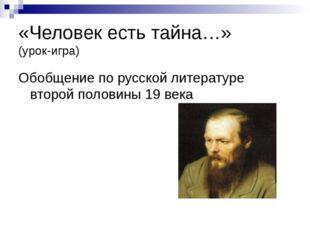 «Человек есть тайна…» (урок-игра) Обобщение по русской литературе второй поло