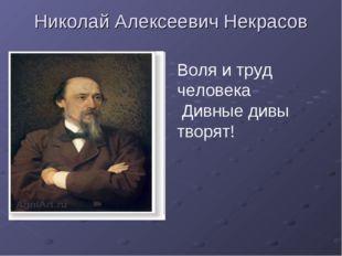 Николай Алексеевич Некрасов Воля и труд человека Дивные дивы творят!