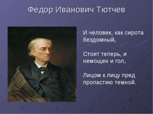Федор Иванович Тютчев И человек, как сирота бездомный, Стоит теперь, и немоще