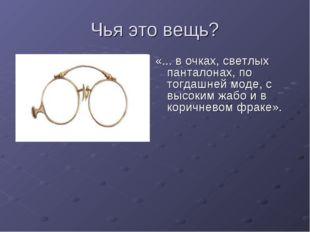 Чья это вещь? «... в очках, светлых панталонах, по тогдашней моде, с высоким
