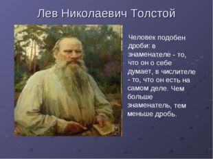 Лев Николаевич Толстой Человек подобен дроби: в знаменателе - то, что он о се