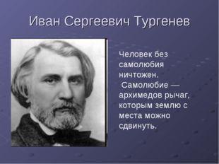 Иван Сергеевич Тургенев Человек без самолюбия ничтожен. Самолюбие — архимедов