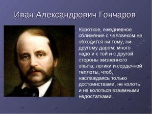 Иван Александрович Гончаров Короткое, ежедневное сближение с человеком не обх