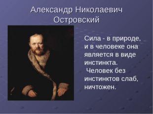 Александр Николаевич Островский Сила - в природе, и в человеке она является в
