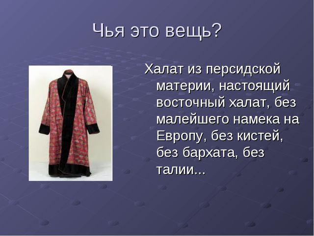 Чья это вещь? Халат из персидской материи, настоящий восточный халат, без мал...