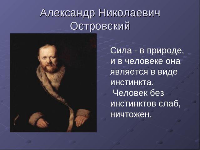 Александр Николаевич Островский Сила - в природе, и в человеке она является в...