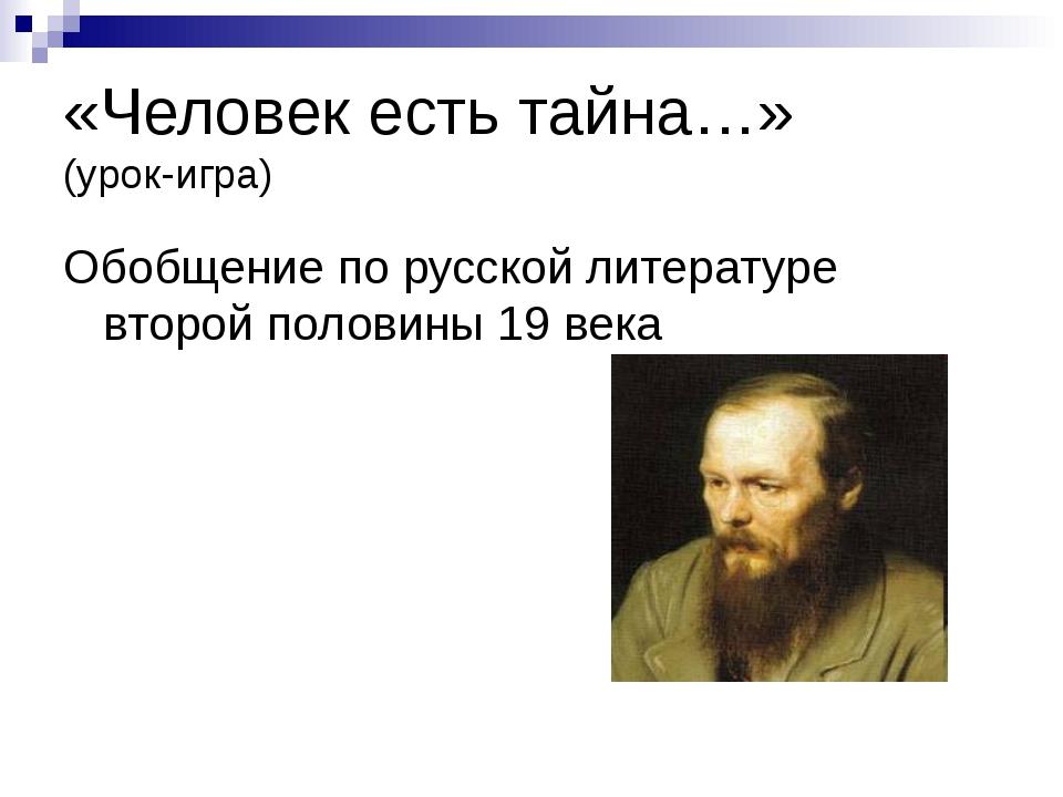 «Человек есть тайна…» (урок-игра) Обобщение по русской литературе второй поло...