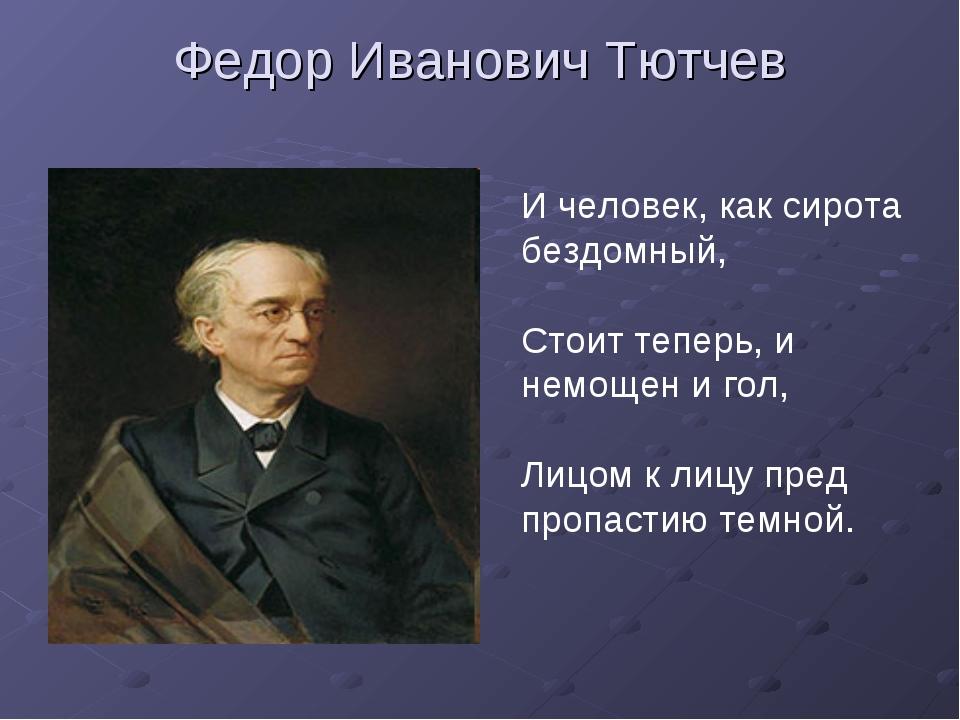 Федор Иванович Тютчев И человек, как сирота бездомный, Стоит теперь, и немоще...